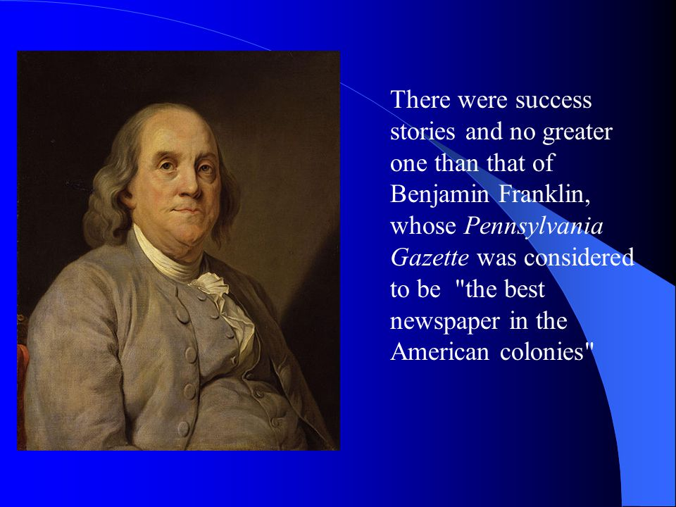 There were success stories and no greater one than that of Benjamin Franklin, whose Pennsylvania Gazette was considered to be