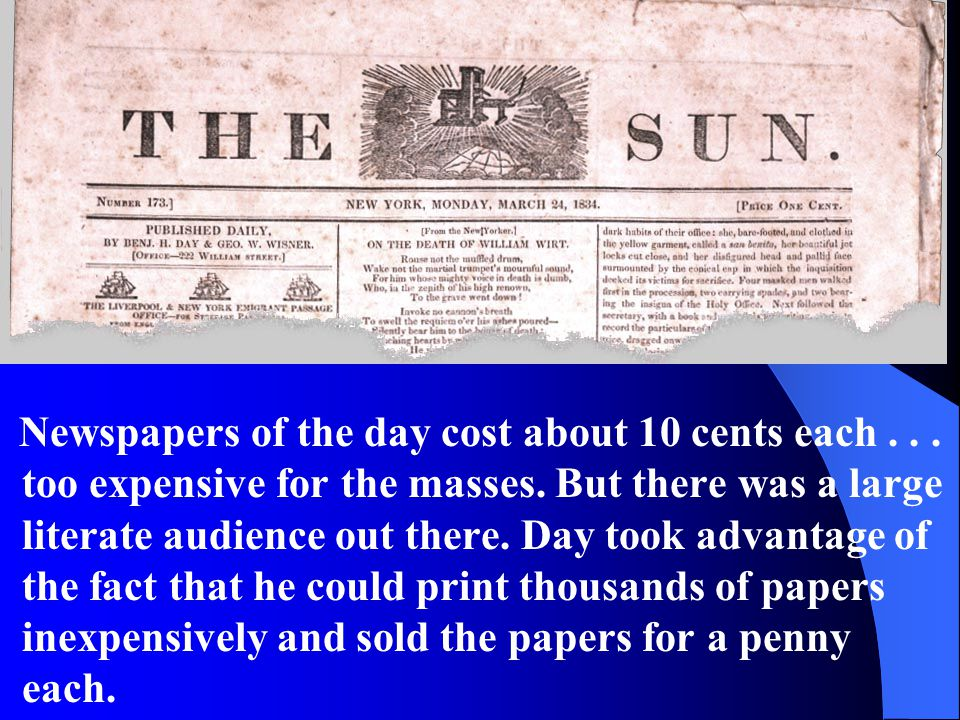 Newspapers of the day cost about 10 cents each... too expensive for the masses. But there was a large literate audience out there. Day took advantage
