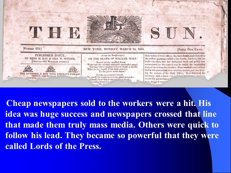 Cheap newspapers sold to the workers were a hit. His idea was huge success and newspapers crossed that line that made them truly mass media. Others we