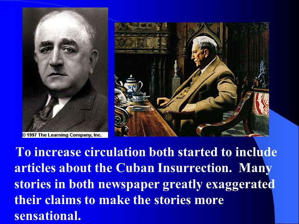 To increase circulation both started to include articles about the Cuban Insurrection. Many stories in both newspaper greatly exaggerated their claims