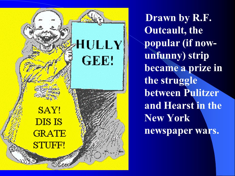 Drawn by R.F. Outcault, the popular (if now- unfunny) strip became a prize in the struggle between Pulitzer and Hearst in the New York newspaper wars.