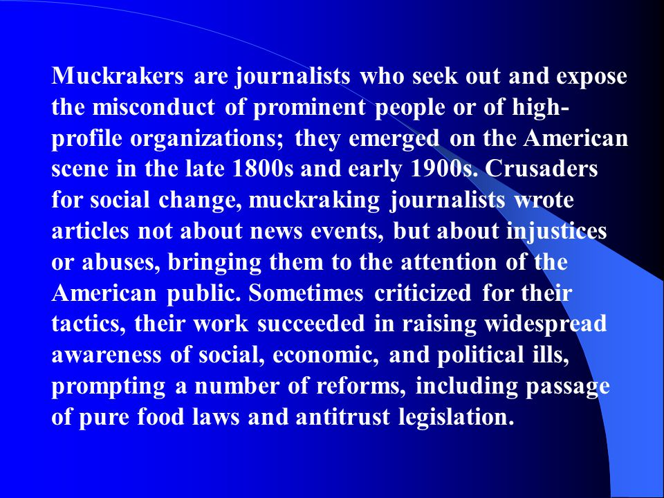 Muckrakers are journalists who seek out and expose the misconduct of prominent people or of high- profile organizations; they emerged on the American