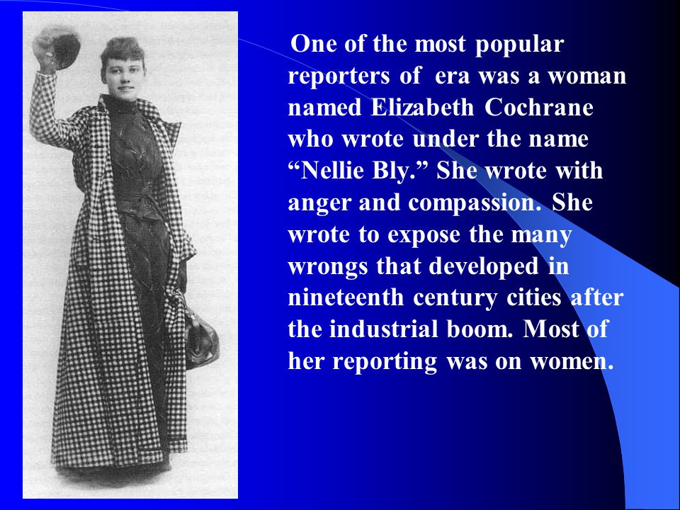 "One of the most popular reporters of era was a woman named Elizabeth Cochrane who wrote under the name ""Nellie Bly."" She wrote with anger and compassi"