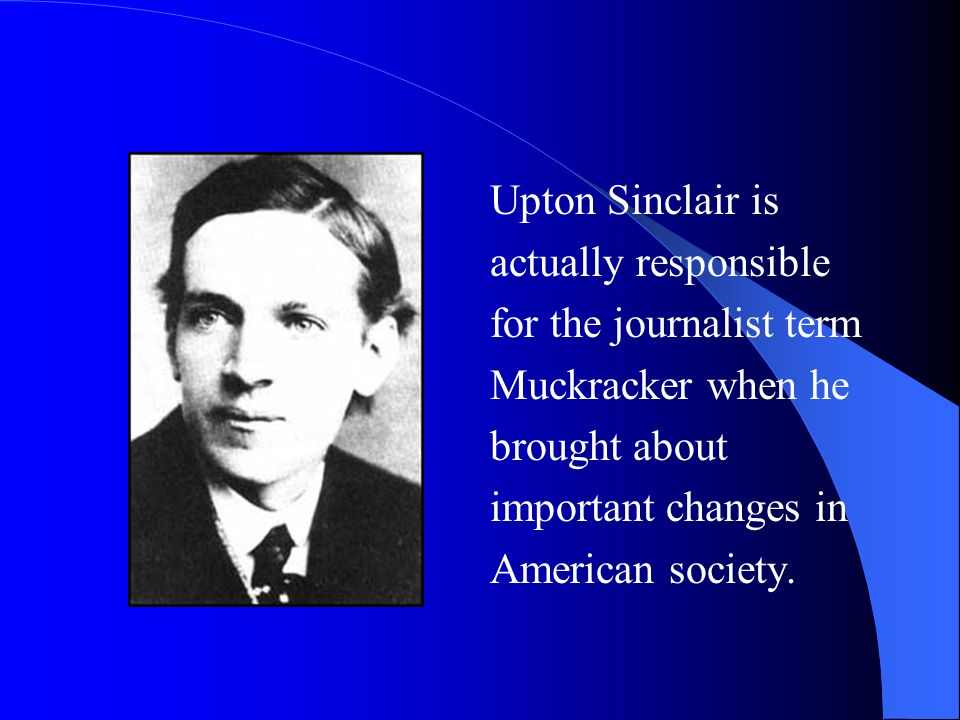 Upton Sinclair is actually responsible for the journalist term Muckracker when he brought about important changes in American society.