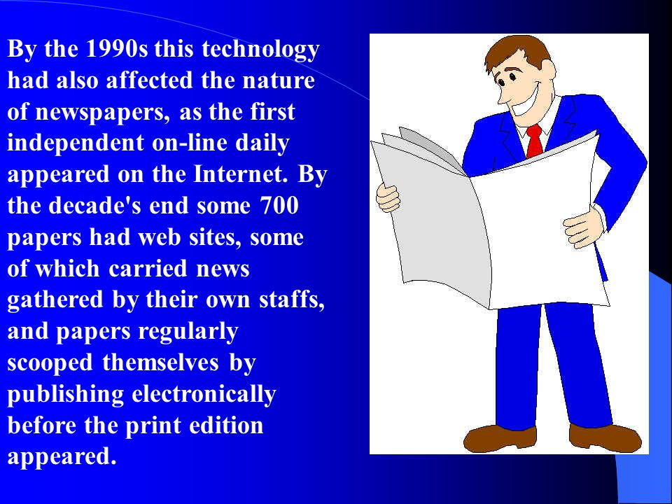 By the 1990s this technology had also affected the nature of newspapers, as the first independent on-line daily appeared on the Internet. By the decad