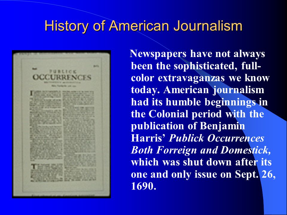 History of American Journalism Newspapers have not always been the sophisticated, full- color extravaganzas we know today. American journalism had its