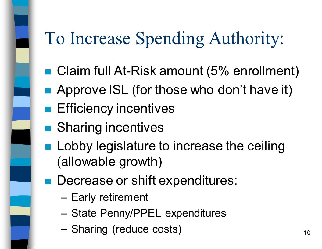 10 To Increase Spending Authority: n Claim full At-Risk amount (5% enrollment) n Approve ISL (for those who don't have it) n Efficiency incentives n Sharing incentives n Lobby legislature to increase the ceiling (allowable growth) n Decrease or shift expenditures: –Early retirement –State Penny/PPEL expenditures –Sharing (reduce costs)