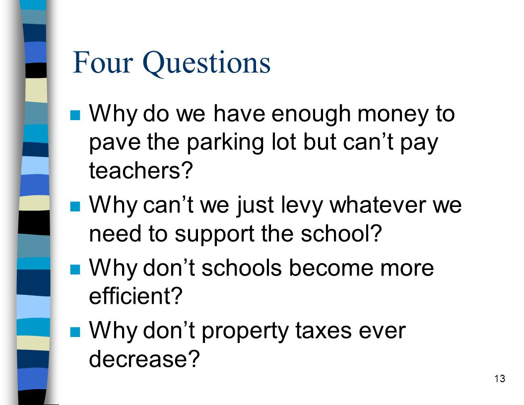 13 Four Questions n Why do we have enough money to pave the parking lot but can't pay teachers.