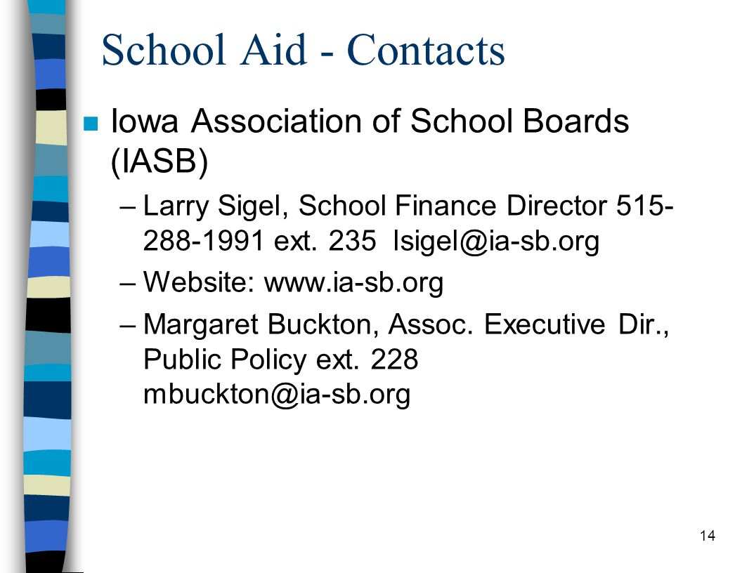 14 School Aid - Contacts n Iowa Association of School Boards (IASB) –Larry Sigel, School Finance Director 515- 288-1991 ext.