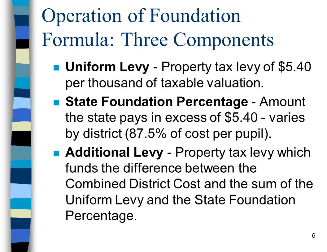 6 Operation of Foundation Formula: Three Components n Uniform Levy - Property tax levy of $5.40 per thousand of taxable valuation.