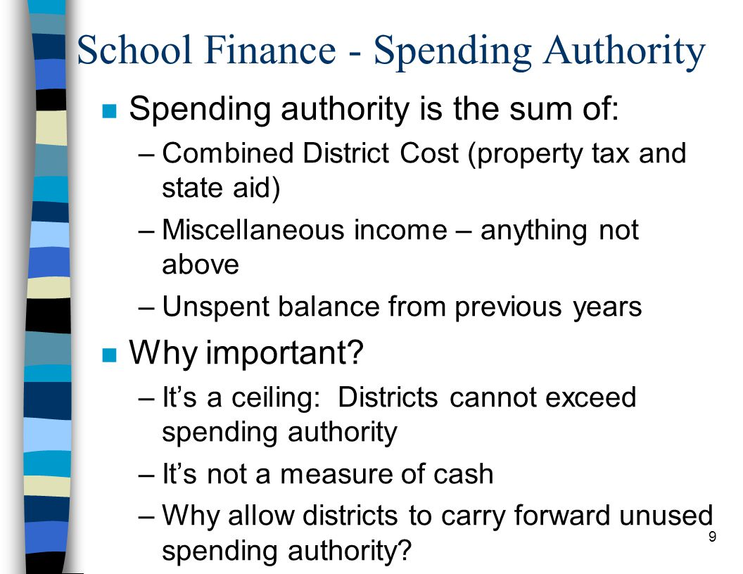 9 School Finance - Spending Authority n Spending authority is the sum of: –Combined District Cost (property tax and state aid) –Miscellaneous income – anything not above –Unspent balance from previous years n Why important.