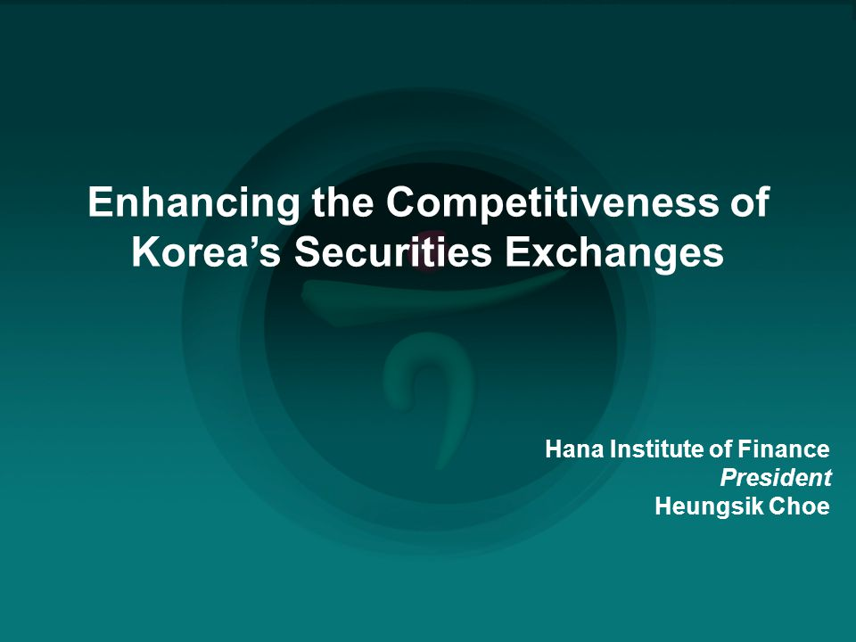■ | 0 Enhancing the Competitiveness of Korea's Securities Exchanges Hana Institute of Finance President Heungsik Choe
