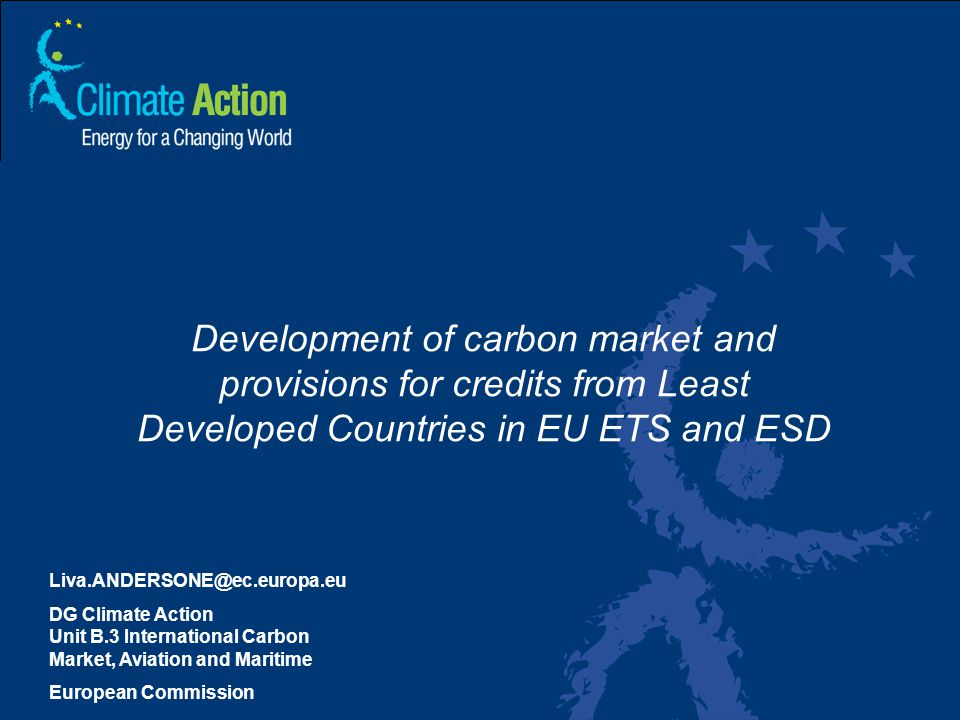 1 Liva.ANDERSONE@ec.europa.eu DG Climate Action Unit B.3 International Carbon Market, Aviation and Maritime European Commission Development of carbon market and provisions for credits from Least Developed Countries in EU ETS and ESD