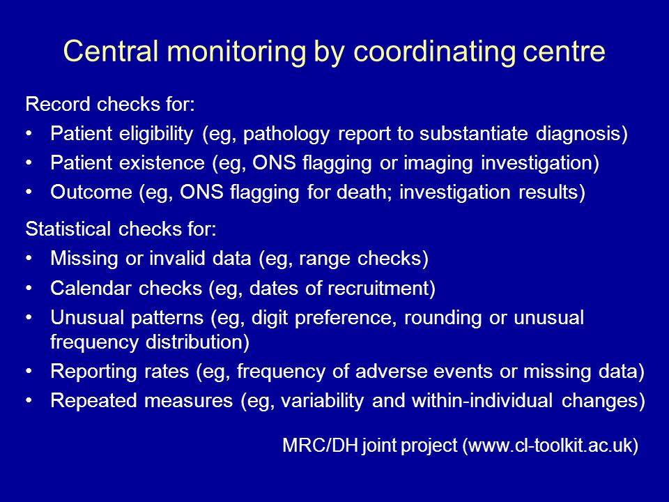 Central monitoring by coordinating centre Record checks for: Patient eligibility (eg, pathology report to substantiate diagnosis) Patient existence (eg, ONS flagging or imaging investigation) Outcome (eg, ONS flagging for death; investigation results) Statistical checks for: Missing or invalid data (eg, range checks) Calendar checks (eg, dates of recruitment) Unusual patterns (eg, digit preference, rounding or unusual frequency distribution) Reporting rates (eg, frequency of adverse events or missing data) Repeated measures (eg, variability and within-individual changes) MRC/DH joint project (www.cl-toolkit.ac.uk)