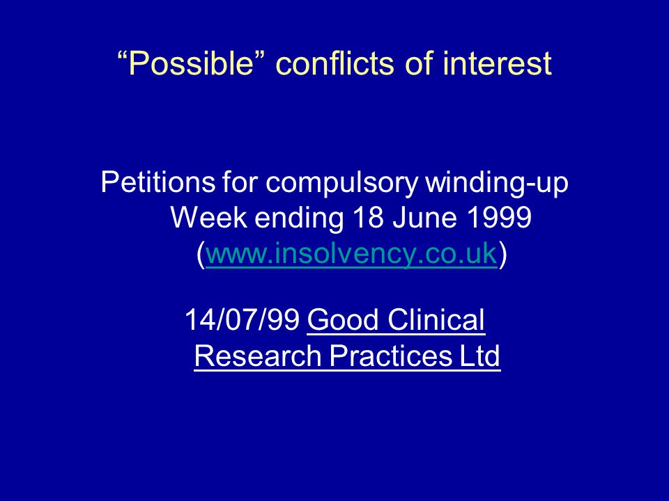 Possible conflicts of interest Petitions for compulsory winding-up Week ending 18 June 1999 (www.insolvency.co.uk)www.insolvency.co.uk 14/07/99 Good Clinical Research Practices Ltd