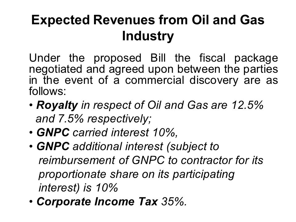 Expected Revenues from Oil and Gas Industry Under the proposed Bill the fiscal package negotiated and agreed upon between the parties in the event of a commercial discovery are as follows: Royalty in respect of Oil and Gas are 12.5% and 7.5% respectively; GNPC carried interest 10%, GNPC additional interest (subject to reimbursement of GNPC to contractor for its proportionate share on its participating interest) is 10% Corporate Income Tax 35%.