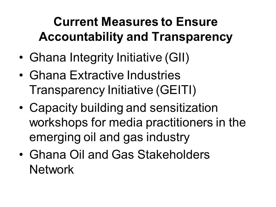 Current Measures to Ensure Accountability and Transparency Ghana Integrity Initiative (GII) Ghana Extractive Industries Transparency Initiative (GEITI) Capacity building and sensitization workshops for media practitioners in the emerging oil and gas industry Ghana Oil and Gas Stakeholders Network