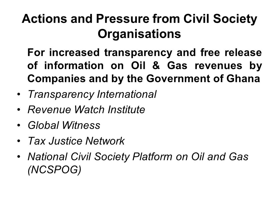 Actions and Pressure from Civil Society Organisations For increased transparency and free release of information on Oil & Gas revenues by Companies and by the Government of Ghana Transparency International Revenue Watch Institute Global Witness Tax Justice Network National Civil Society Platform on Oil and Gas (NCSPOG)