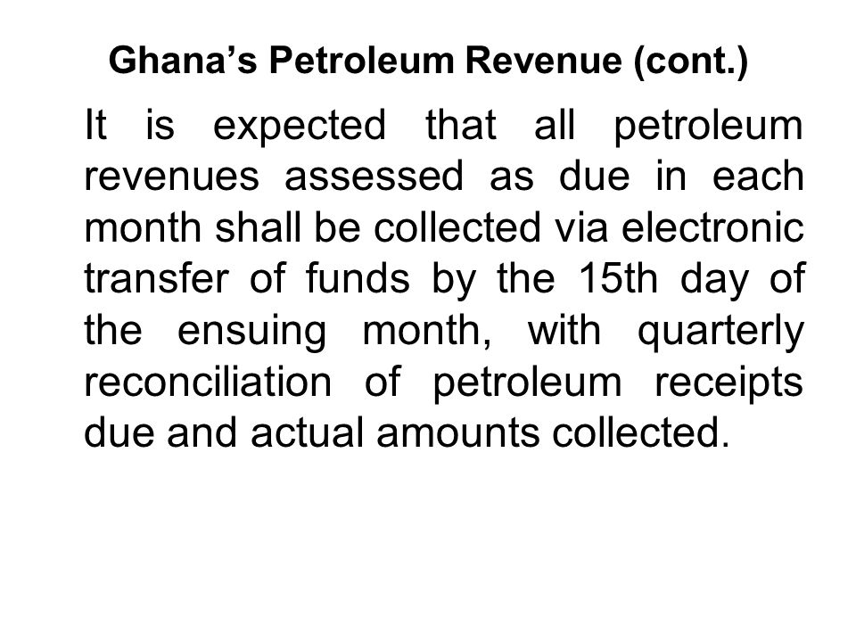 Ghana's Petroleum Revenue (cont.) It is expected that all petroleum revenues assessed as due in each month shall be collected via electronic transfer of funds by the 15th day of the ensuing month, with quarterly reconciliation of petroleum receipts due and actual amounts collected.
