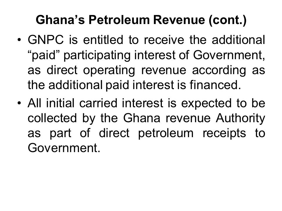 Ghana's Petroleum Revenue (cont.) GNPC is entitled to receive the additional paid participating interest of Government, as direct operating revenue according as the additional paid interest is financed.