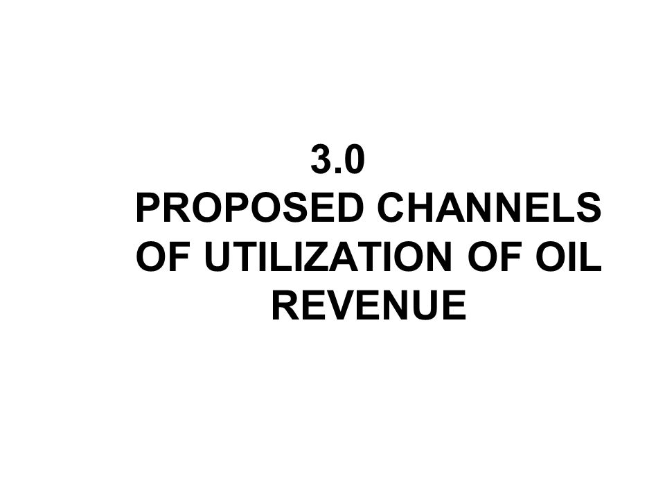 3.0 PROPOSED CHANNELS OF UTILIZATION OF OIL REVENUE