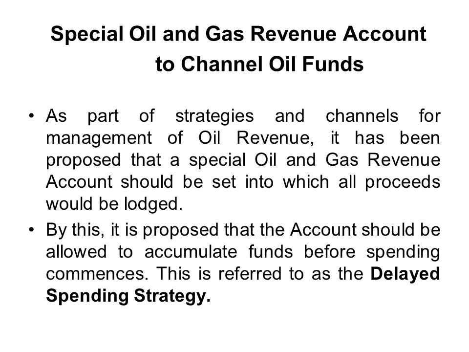 Special Oil and Gas Revenue Account to Channel Oil Funds As part of strategies and channels for management of Oil Revenue, it has been proposed that a special Oil and Gas Revenue Account should be set into which all proceeds would be lodged.