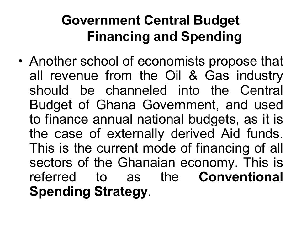 Government Central Budget Financing and Spending Another school of economists propose that all revenue from the Oil & Gas industry should be channeled into the Central Budget of Ghana Government, and used to finance annual national budgets, as it is the case of externally derived Aid funds.