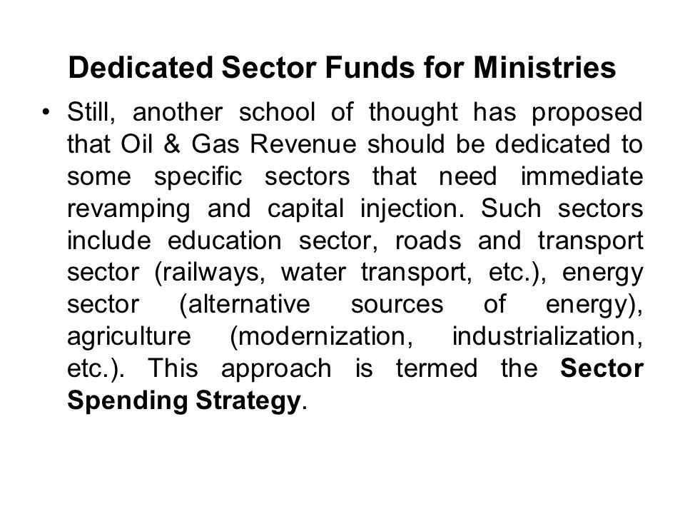 Dedicated Sector Funds for Ministries Still, another school of thought has proposed that Oil & Gas Revenue should be dedicated to some specific sectors that need immediate revamping and capital injection.