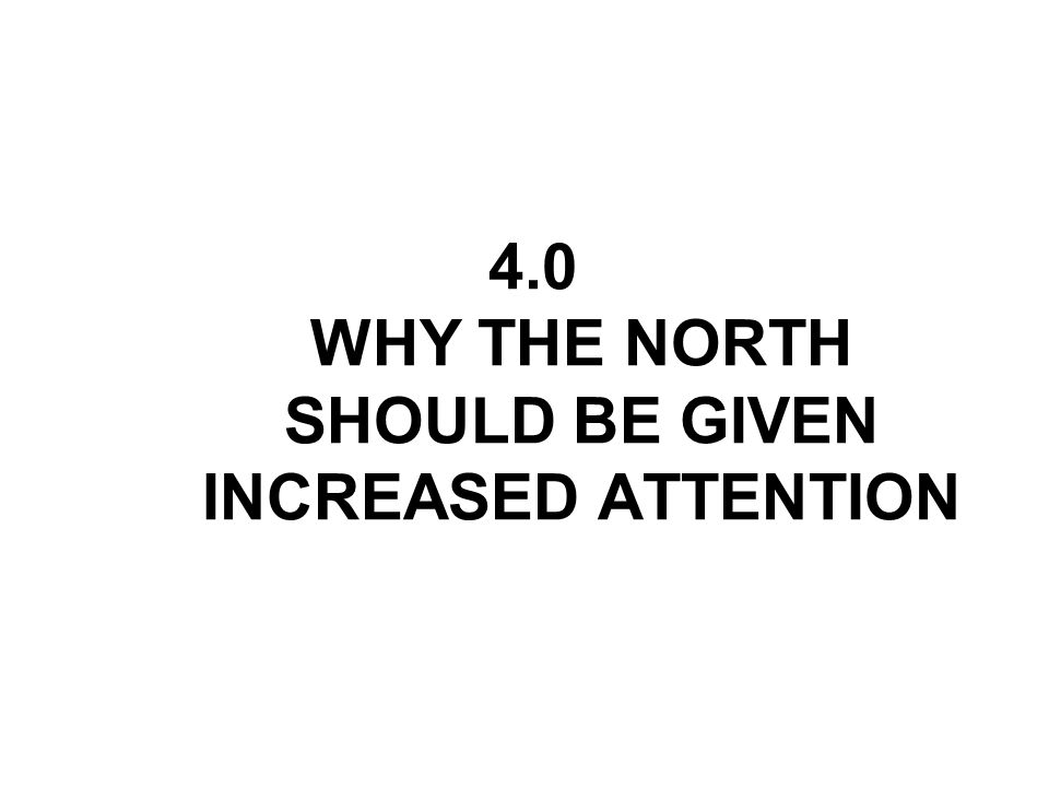 4.0 WHY THE NORTH SHOULD BE GIVEN INCREASED ATTENTION