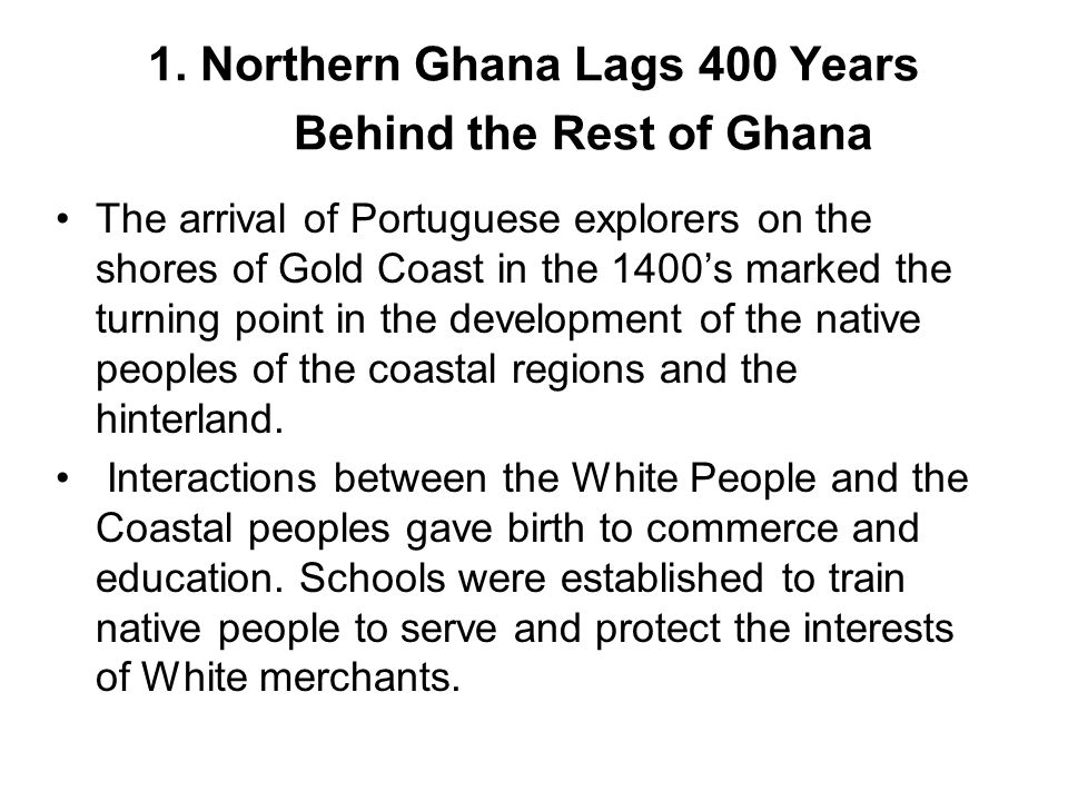 1. Northern Ghana Lags 400 Years Behind the Rest of Ghana The arrival of Portuguese explorers on the shores of Gold Coast in the 1400's marked the tur