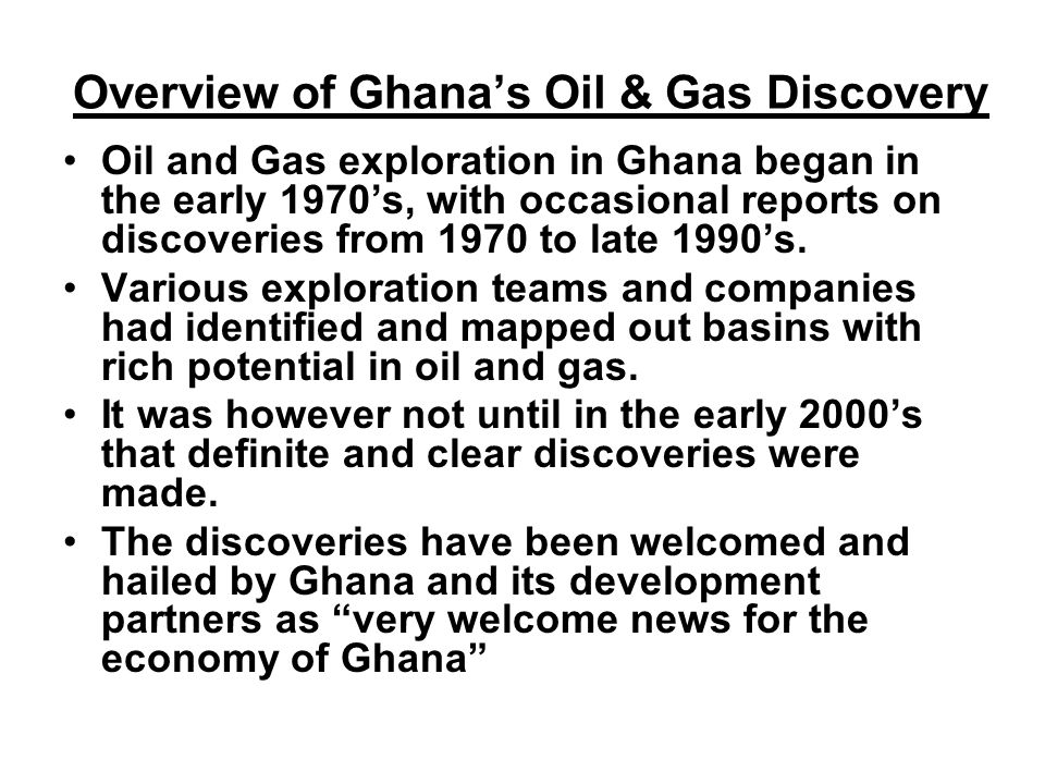 Overview of Ghana's Oil & Gas Discovery Oil and Gas exploration in Ghana began in the early 1970's, with occasional reports on discoveries from 1970 to late 1990's.