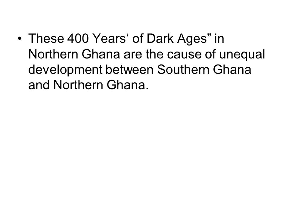 These 400 Years' of Dark Ages in Northern Ghana are the cause of unequal development between Southern Ghana and Northern Ghana.