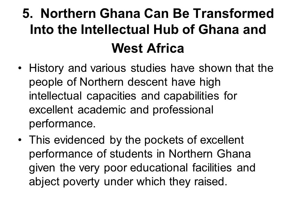 5. Northern Ghana Can Be Transformed Into the Intellectual Hub of Ghana and West Africa History and various studies have shown that the people of Nort