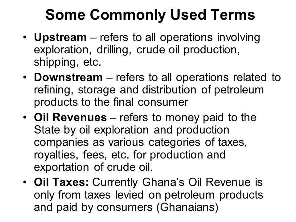 Some Commonly Used Terms Upstream – refers to all operations involving exploration, drilling, crude oil production, shipping, etc.