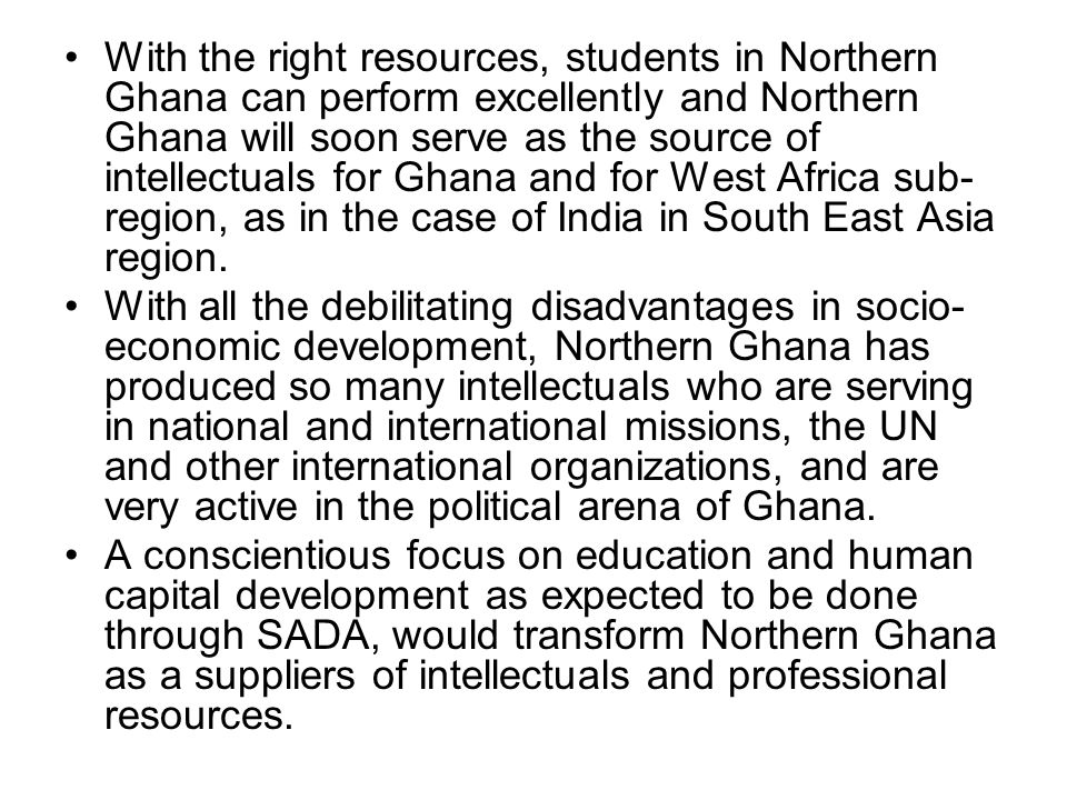 With the right resources, students in Northern Ghana can perform excellently and Northern Ghana will soon serve as the source of intellectuals for Ghana and for West Africa sub- region, as in the case of India in South East Asia region.