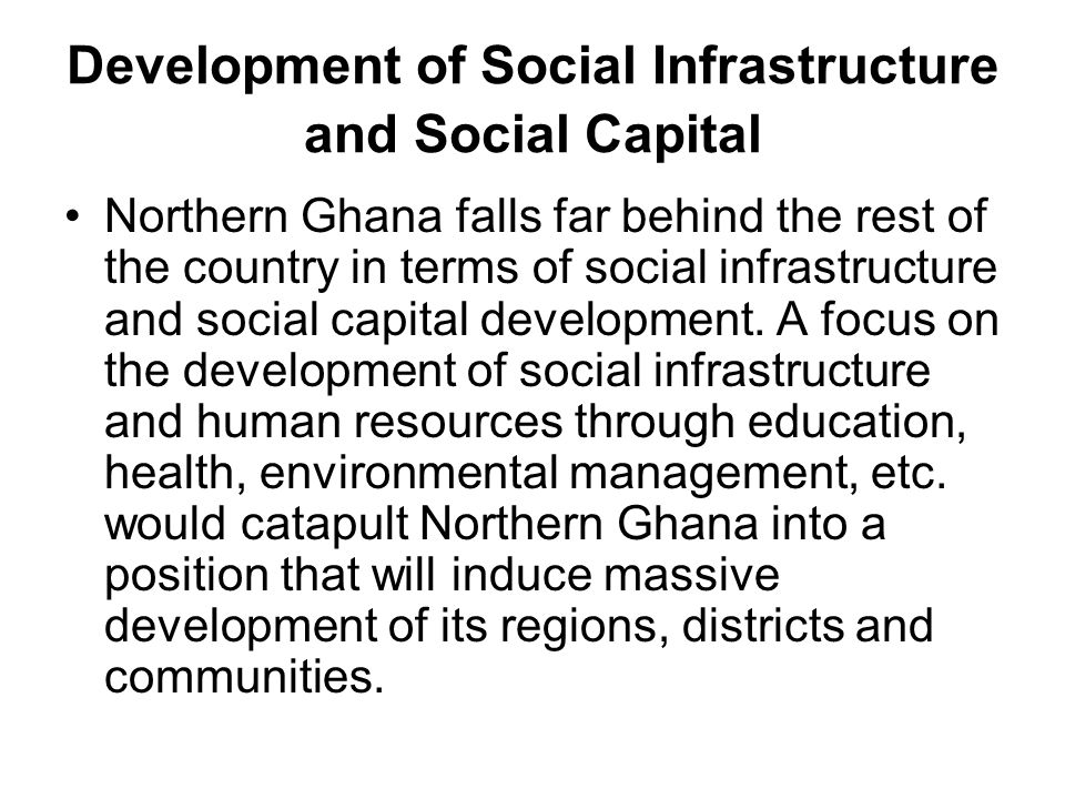 Development of Social Infrastructure and Social Capital Northern Ghana falls far behind the rest of the country in terms of social infrastructure and social capital development.