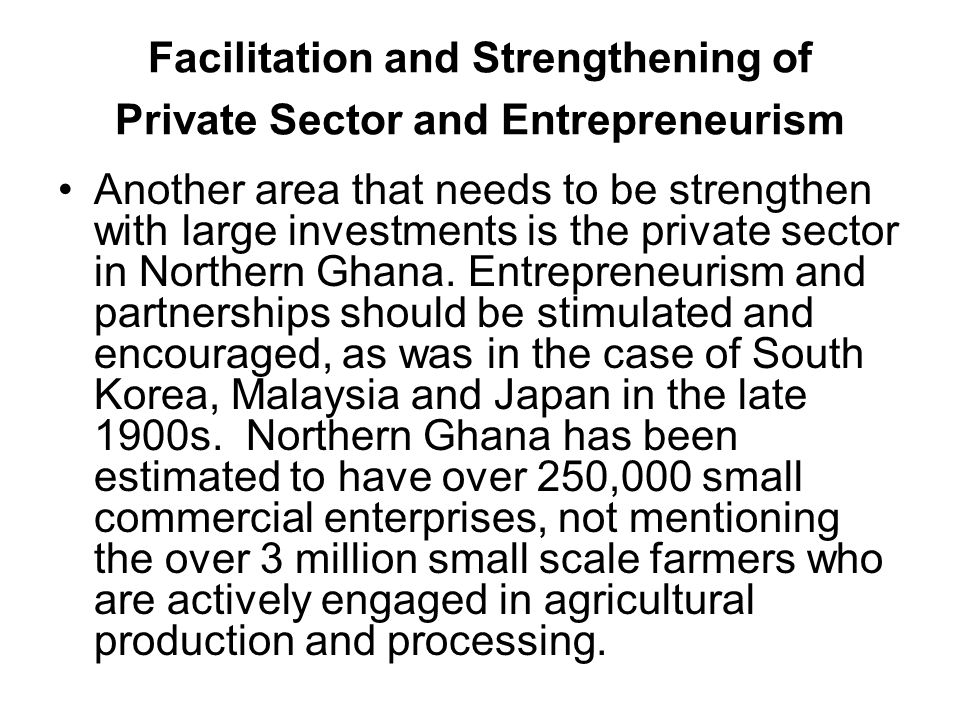Facilitation and Strengthening of Private Sector and Entrepreneurism Another area that needs to be strengthen with large investments is the private sector in Northern Ghana.