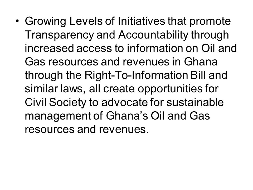 Growing Levels of Initiatives that promote Transparency and Accountability through increased access to information on Oil and Gas resources and revenues in Ghana through the Right-To-Information Bill and similar laws, all create opportunities for Civil Society to advocate for sustainable management of Ghana's Oil and Gas resources and revenues.