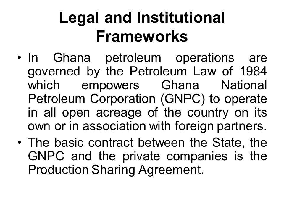 Legal and Institutional Frameworks In Ghana petroleum operations are governed by the Petroleum Law of 1984 which empowers Ghana National Petroleum Corporation (GNPC) to operate in all open acreage of the country on its own or in association with foreign partners.