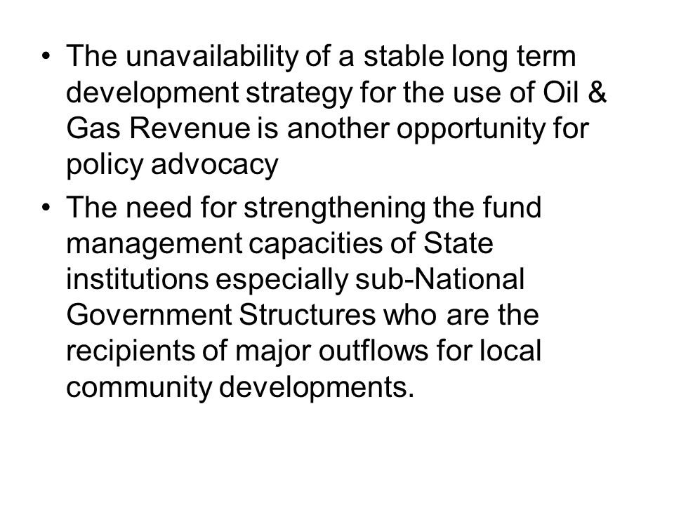 The unavailability of a stable long term development strategy for the use of Oil & Gas Revenue is another opportunity for policy advocacy The need for strengthening the fund management capacities of State institutions especially sub-National Government Structures who are the recipients of major outflows for local community developments.