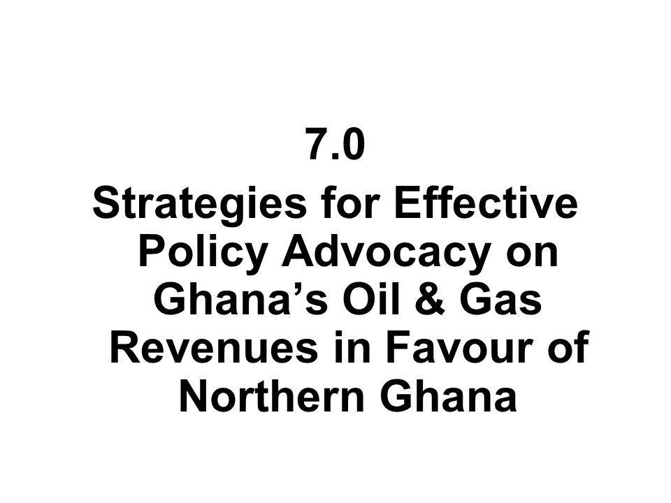 7.0 Strategies for Effective Policy Advocacy on Ghana's Oil & Gas Revenues in Favour of Northern Ghana