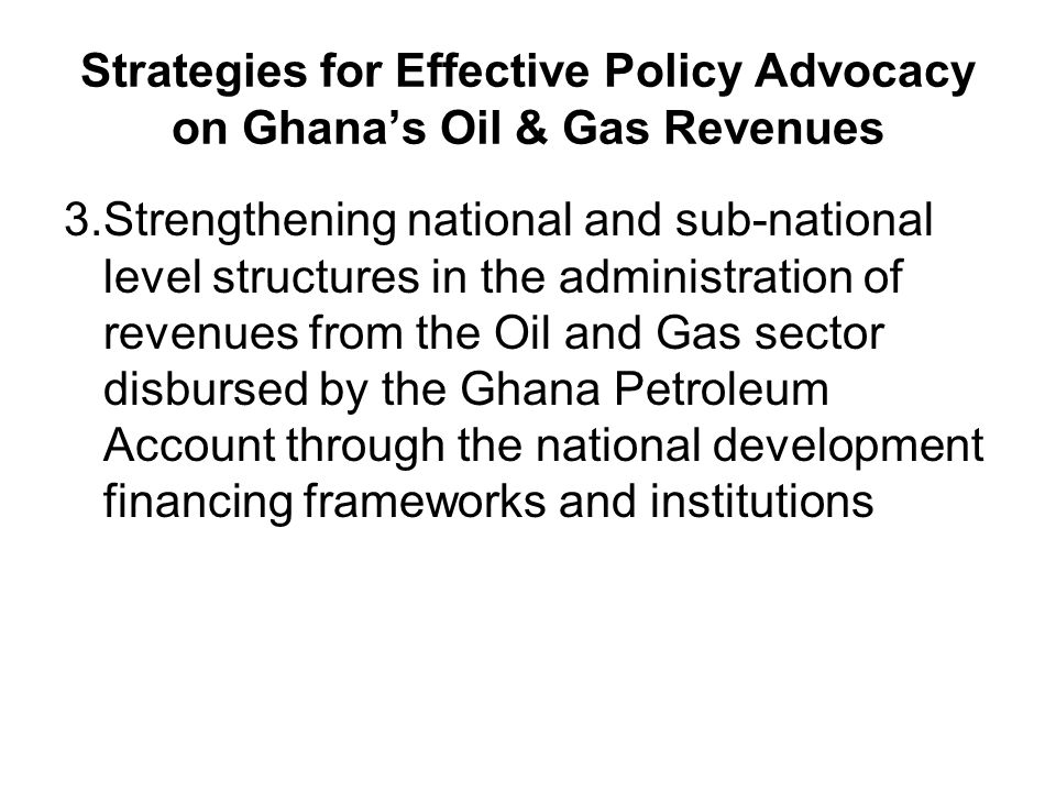 Strategies for Effective Policy Advocacy on Ghana's Oil & Gas Revenues 3.Strengthening national and sub-national level structures in the administration of revenues from the Oil and Gas sector disbursed by the Ghana Petroleum Account through the national development financing frameworks and institutions