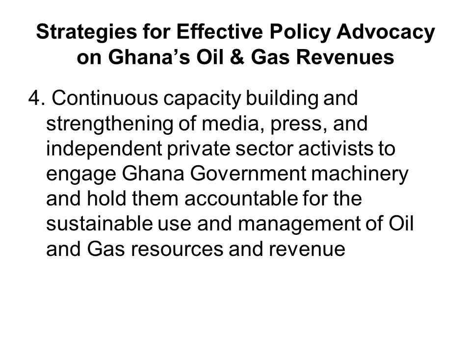 Strategies for Effective Policy Advocacy on Ghana's Oil & Gas Revenues 4.