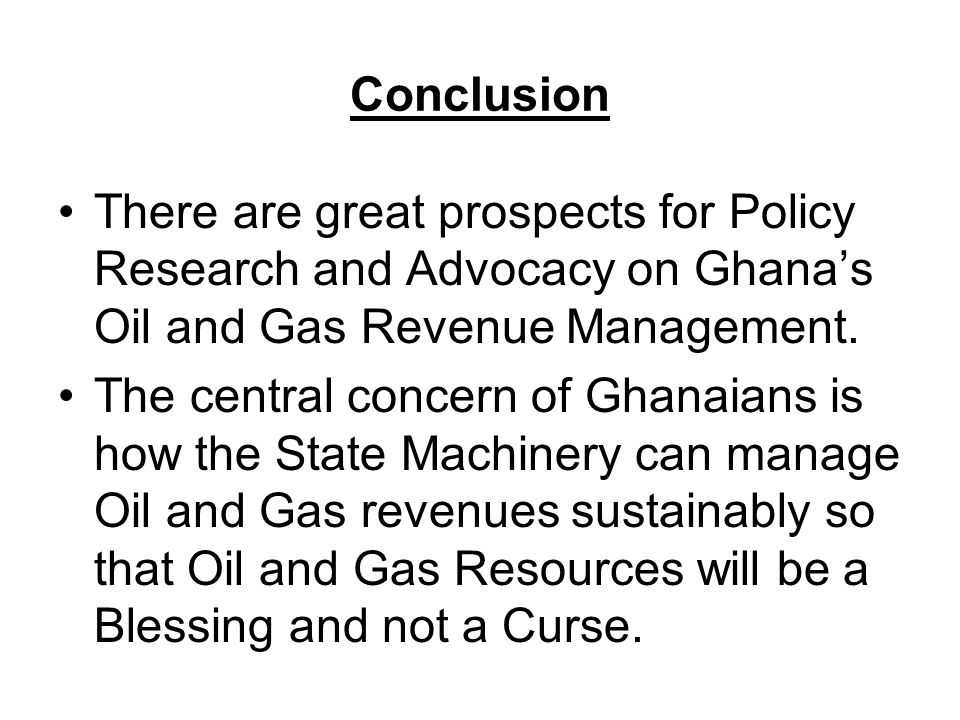 Conclusion There are great prospects for Policy Research and Advocacy on Ghana's Oil and Gas Revenue Management.