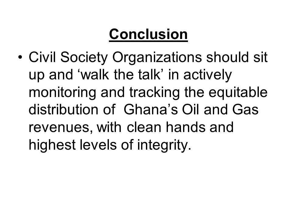 Conclusion Civil Society Organizations should sit up and 'walk the talk' in actively monitoring and tracking the equitable distribution of Ghana's Oil and Gas revenues, with clean hands and highest levels of integrity.