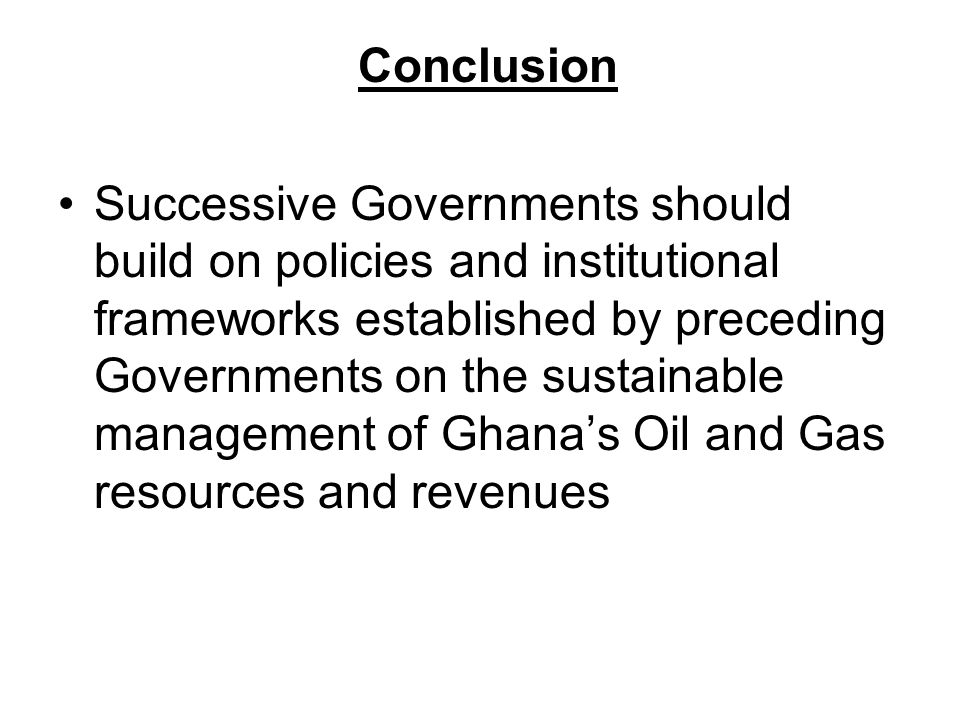 Conclusion Successive Governments should build on policies and institutional frameworks established by preceding Governments on the sustainable management of Ghana's Oil and Gas resources and revenues