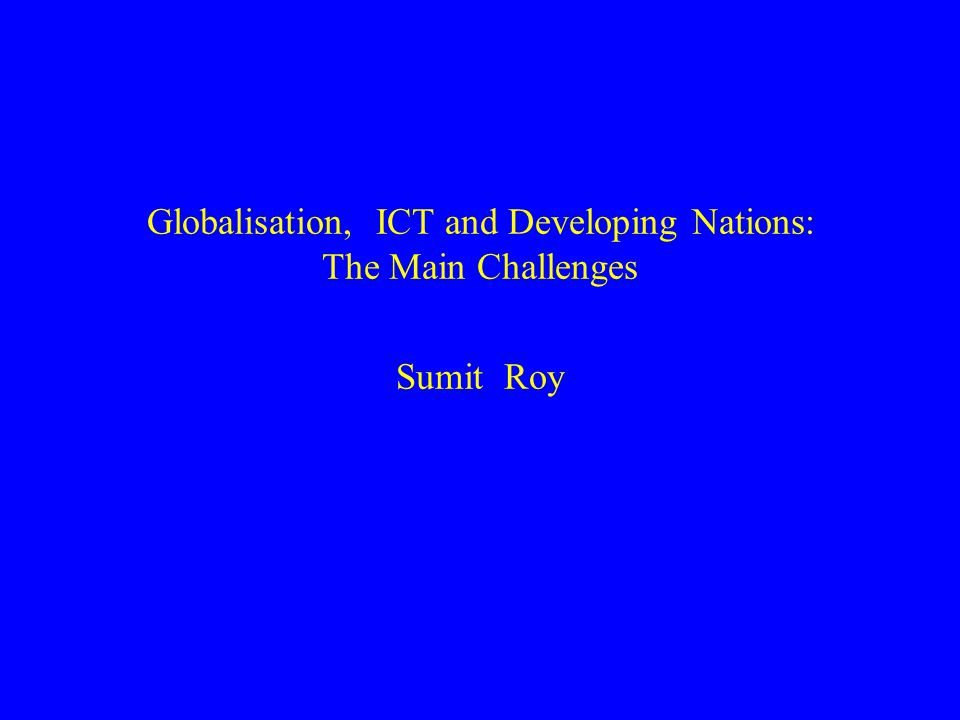 Globalisation, ICT and Developing Nations: The Main Challenges Sumit Roy
