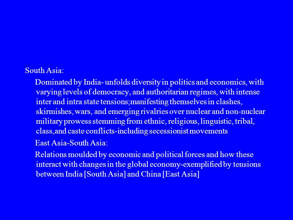 South Asia: Dominated by India- unfolds diversity in politics and economics, with varying levels of democracy, and authoritarian regimes, with intense inter and intra state tensions;manifesting themselves in clashes, skirmishes, wars, and emerging rivalries over nuclear and non-nuclear military prowess stemming from ethnic, religious, linguistic, tribal, class,and caste conflicts-including secessionist movements East Asia-South Asia: Relations moulded by economic and political forces and how these interact with changes in the global economy-exemplified by tensions between India [South Asia] and China [East Asia]