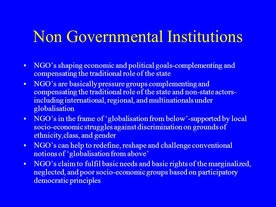 Non Governmental Institutions NGO's shaping economic and political goals-complementing and compensating the traditional role of the state NGO's are ba