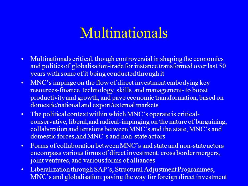 Multinationals Multinationals critical, though controversial in shaping the economics and politics of globalisation-trade for instance transformed over last 50 years with some of it being conducted through it MNC's impinge on the flow of direct investment embodying key resources-finance, technology, skills, and management- to boost productivity and growth, and pave economic transformation, based on domestic/national and export/external markets The political context within which MNC's operate is critical- conservative, liberal,and radical-impinging on the nature of bargaining, collaboration and tensions between MNC's and the state, MNC's and domestic forces,and MNC's and non-state actors Forms of collaboration between MNC's and state and non-state actors encompass various forms of direct investment: cross border mergers, joint ventures, and various forms of alliances Liberalization through SAP's, Structural Adjustment Programmes, MNC's and globalisation: paving the way for foreign direct investment